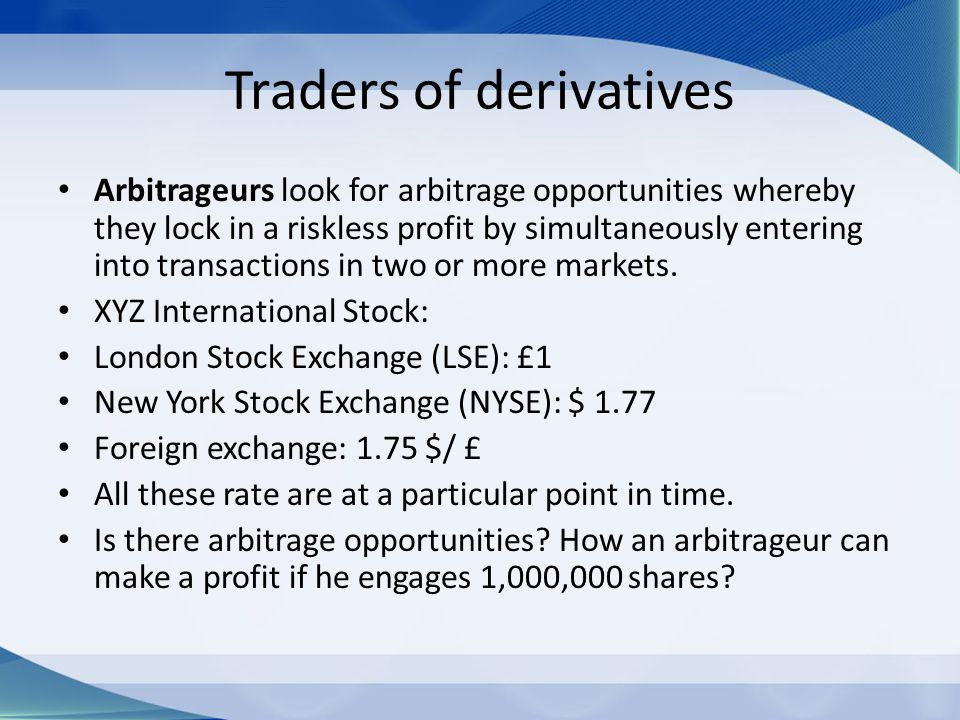 Traders of derivatives Arbitrageurs look for arbitrage opportunities whereby they lock in a riskless profit by simultaneously entering into transactio