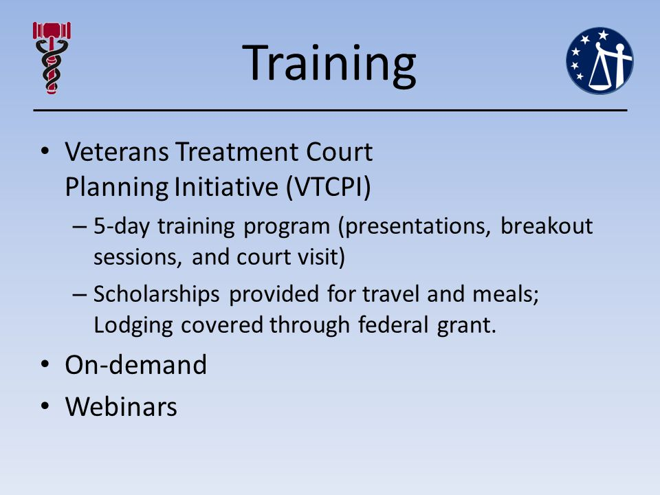 Training Veterans Treatment Court Planning Initiative (VTCPI) – 5-day training program (presentations, breakout sessions, and court visit) – Scholarships provided for travel and meals; Lodging covered through federal grant.