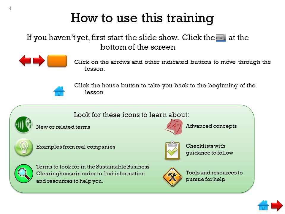 If you haven't yet, first start the slide show. Click the at the bottom of the screen Look for these icons to learn about: How to use this training Cl