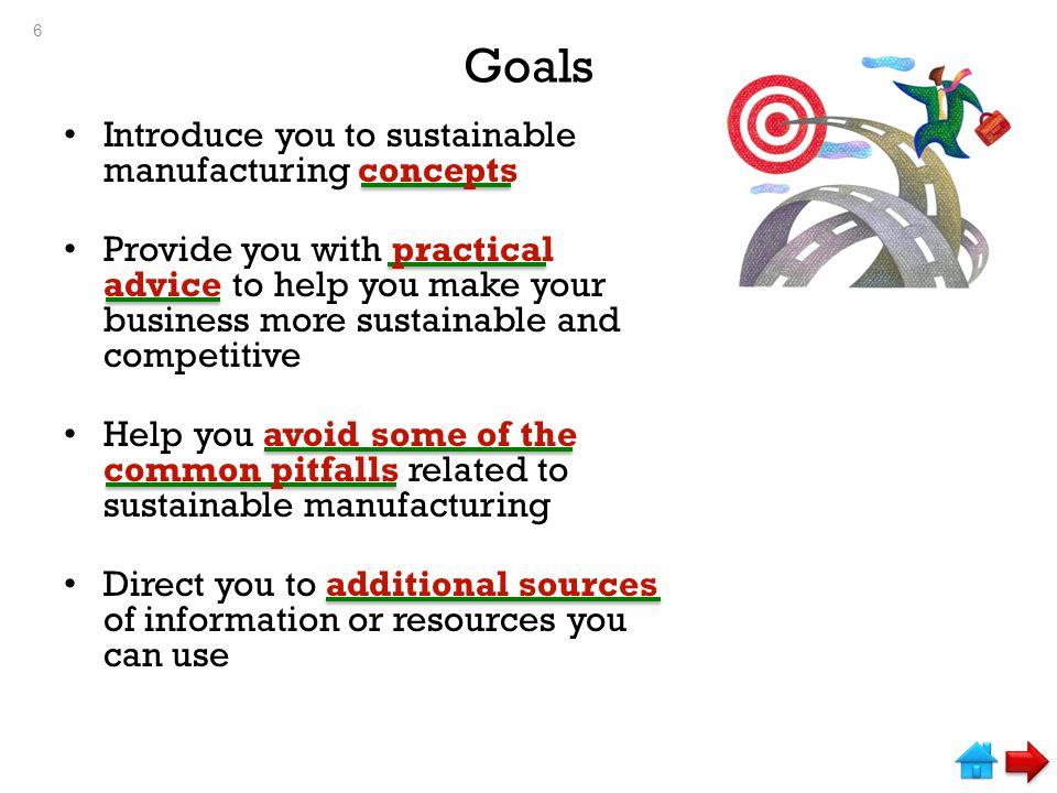 Goals Introduce you to sustainable manufacturing concepts Provide you with practical advice to help you make your business more sustainable and competitive Help you avoid some of the common pitfalls related to sustainable manufacturing Direct you to additional sources of information or resources you can use 6