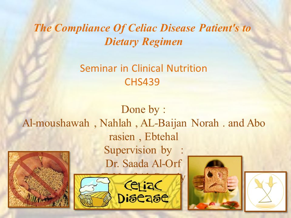 The Compliance Of Celiac Disease Patient s to Dietary Regimen Seminar in Clinical Nutrition CHS439 Done by : Al-moushawah, Nahlah, AL-Baijan Norah.