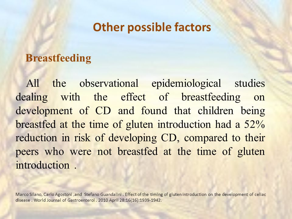 Breastfeeding All the observational epidemiological studies dealing with the effect of breastfeeding on development of CD and found that children being breastfed at the time of gluten introduction had a 52% reduction in risk of developing CD, compared to their peers who were not breastfed at the time of gluten introduction.