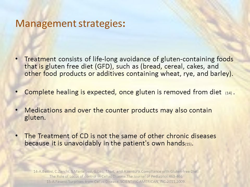 Management strategies: Treatment consists of life-long avoidance of gluten-containing foods that is gluten free diet (GFD), such as (bread, cereal, cakes, and other food products or additives containing wheat, rye, and barley).