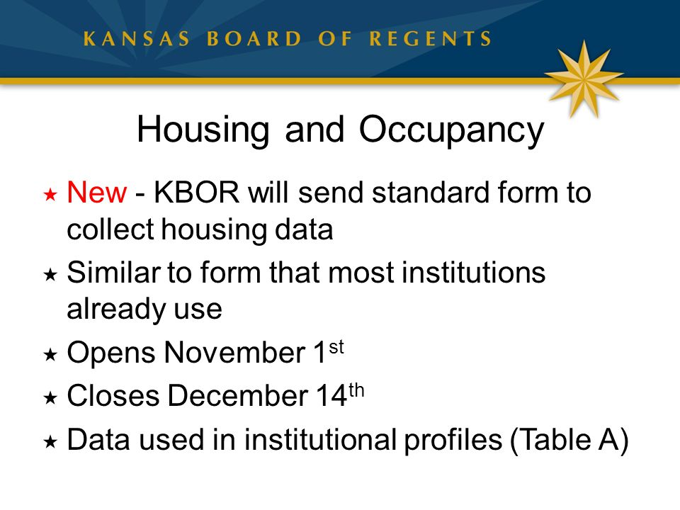 Housing and Occupancy  New - KBOR will send standard form to collect housing data  Similar to form that most institutions already use  Opens November 1 st  Closes December 14 th  Data used in institutional profiles (Table A)