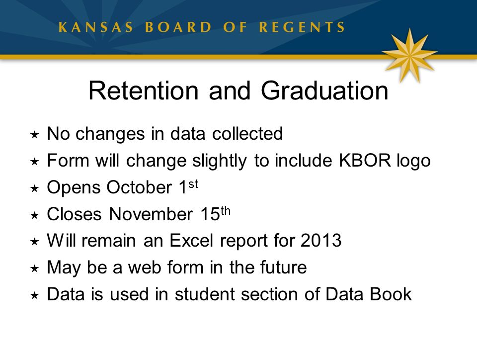 Retention and Graduation  No changes in data collected  Form will change slightly to include KBOR logo  Opens October 1 st  Closes November 15 th  Will remain an Excel report for 2013  May be a web form in the future  Data is used in student section of Data Book