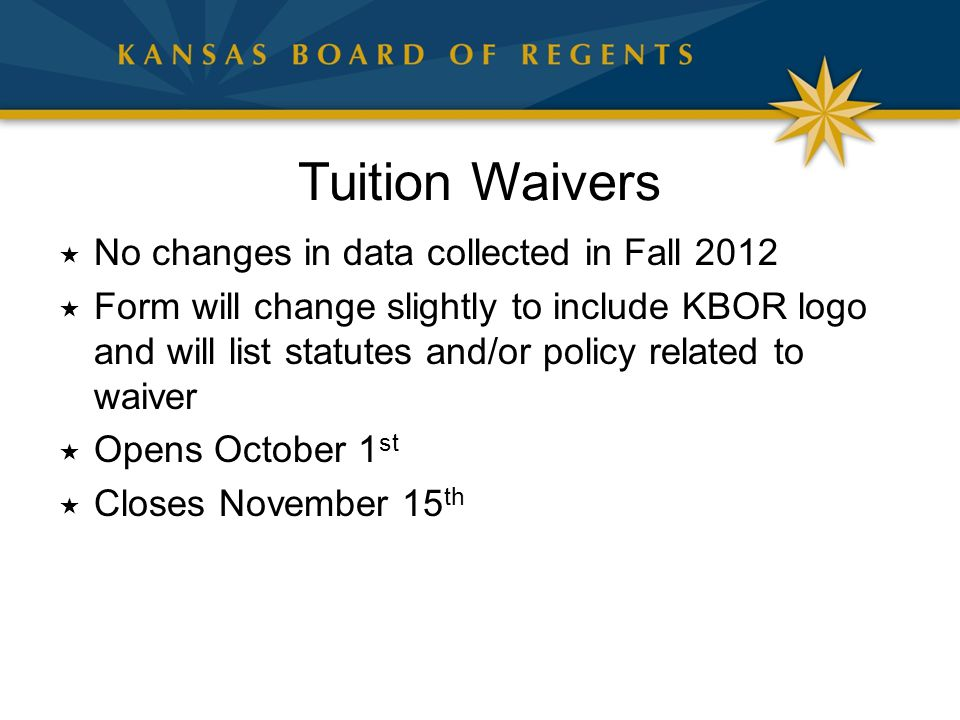 Tuition Waivers  No changes in data collected in Fall 2012  Form will change slightly to include KBOR logo and will list statutes and/or policy related to waiver  Opens October 1 st  Closes November 15 th