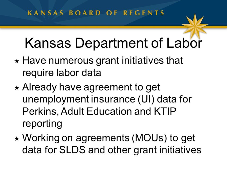 Kansas Department of Labor  Have numerous grant initiatives that require labor data  Already have agreement to get unemployment insurance (UI) data for Perkins, Adult Education and KTIP reporting  Working on agreements (MOUs) to get data for SLDS and other grant initiatives