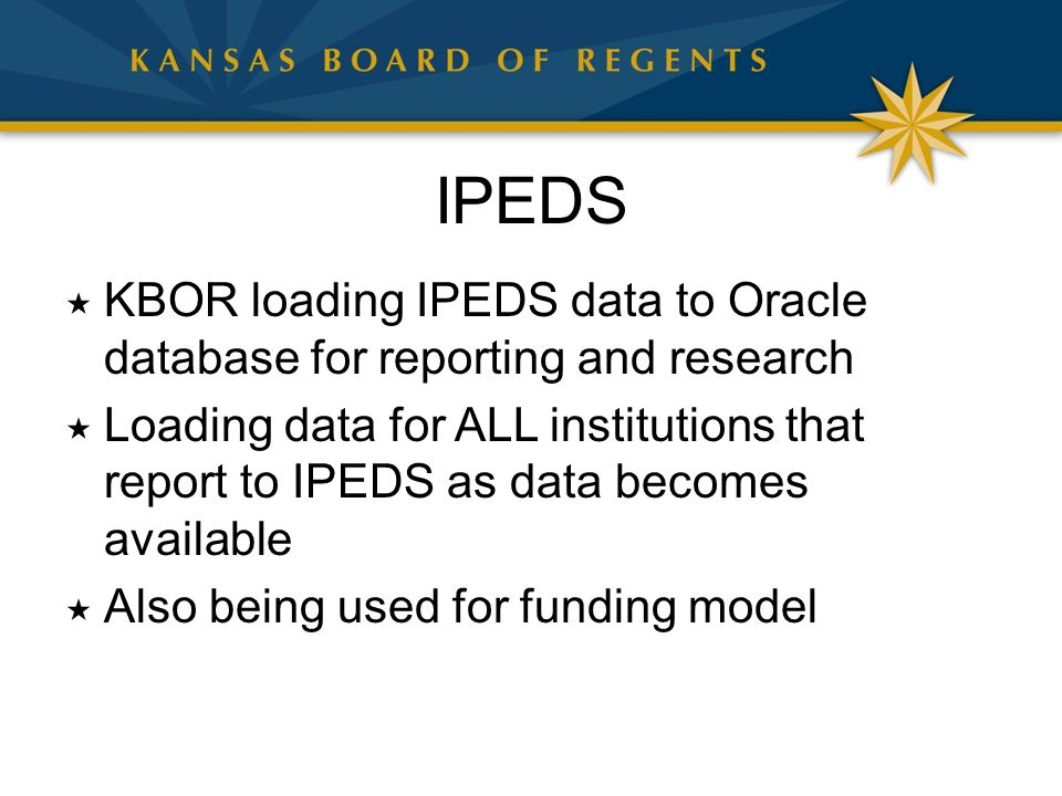 IPEDS  KBOR loading IPEDS data to Oracle database for reporting and research  Loading data for ALL institutions that report to IPEDS as data becomes available  Also being used for funding model