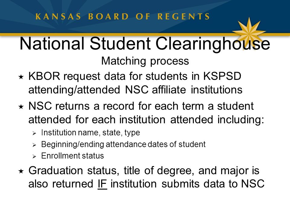 National Student Clearinghouse Matching process  KBOR request data for students in KSPSD attending/attended NSC affiliate institutions  NSC returns a record for each term a student attended for each institution attended including:  Institution name, state, type  Beginning/ending attendance dates of student  Enrollment status  Graduation status, title of degree, and major is also returned IF institution submits data to NSC