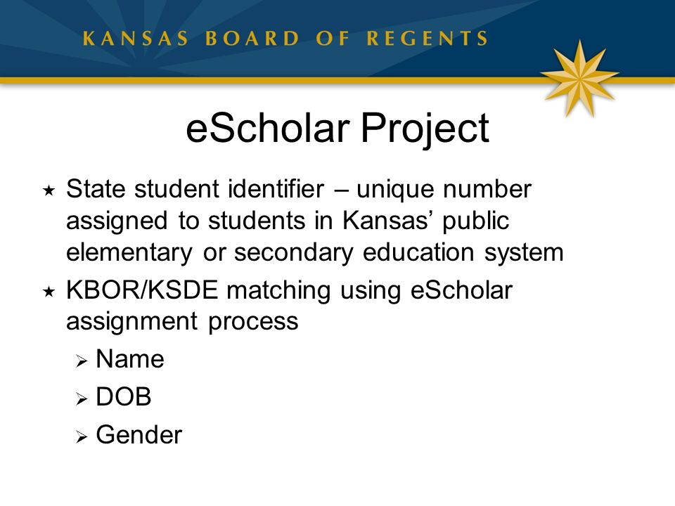 eScholar Project  State student identifier – unique number assigned to students in Kansas' public elementary or secondary education system  KBOR/KSDE matching using eScholar assignment process  Name  DOB  Gender