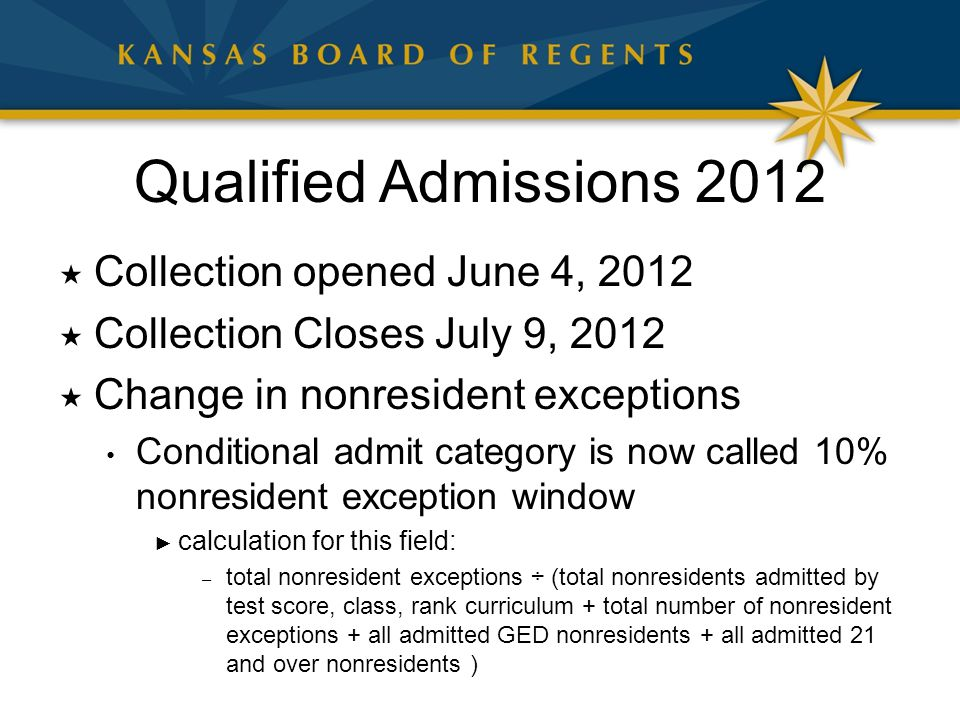 Qualified Admissions 2012  Collection opened June 4, 2012  Collection Closes July 9, 2012  Change in nonresident exceptions Conditional admit category is now called 10% nonresident exception window ► calculation for this field: – total nonresident exceptions ÷ (total nonresidents admitted by test score, class, rank curriculum + total number of nonresident exceptions + all admitted GED nonresidents + all admitted 21 and over nonresidents )