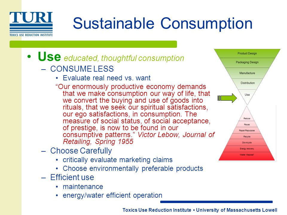 Toxics Use Reduction Institute University of Massachusetts Lowell Sustainable Consumption Use educated, thoughtful consumption –CONSUME LESS Evaluate