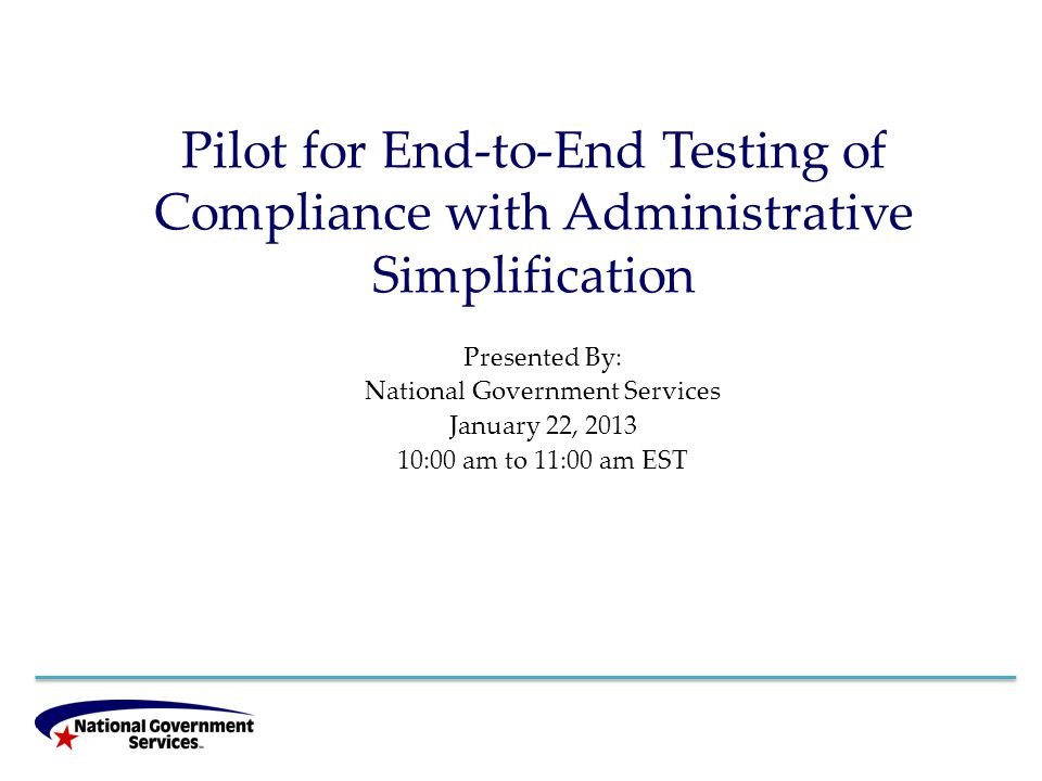 Pilot for End-to-End Testing of Compliance with Administrative Simplification Presented By: National Government Services January 22, 2013 10:00 am to 11:00 am EST