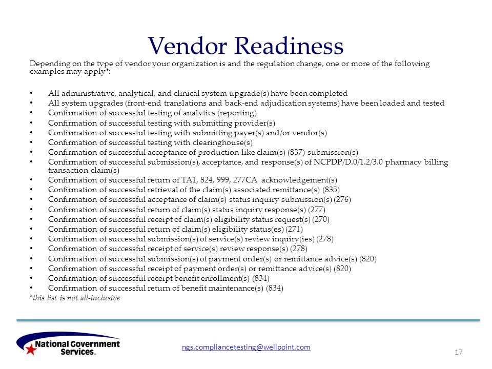 Vendor Readiness Depending on the type of vendor your organization is and the regulation change, one or more of the following examples may apply*: All administrative, analytical, and clinical system upgrade(s) have been completed All system upgrades (front-end translations and back-end adjudication systems) have been loaded and tested Confirmation of successful testing of analytics (reporting) Confirmation of successful testing with submitting provider(s) Confirmation of successful testing with submitting payer(s) and/or vendor(s) Confirmation of successful testing with clearinghouse(s) Confirmation of successful acceptance of production-like claim(s) (837) submission(s) Confirmation of successful submission(s), acceptance, and response(s) of NCPDP/D.0/1.2/3.0 pharmacy billing transaction claim(s) Confirmation of successful return of TA1, 824, 999, 277CA acknowledgement(s) Confirmation of successful retrieval of the claim(s) associated remittance(s) (835) Confirmation of successful acceptance of claim(s) status inquiry submission(s) (276) Confirmation of successful return of claim(s) status inquiry response(s) (277) Confirmation of successful receipt of claim(s) eligibility status request(s) (270) Confirmation of successful return of claim(s) eligibility status(es) (271) Confirmation of successful submission(s) of service(s) review inquiry(ies) (278) Confirmation of successful receipt of service(s) review response(s) (278) Confirmation of successful submission(s) of payment order(s) or remittance advice(s) (820) Confirmation of successful receipt of payment order(s) or remittance advice(s) (820) Confirmation of successful receipt benefit enrollment(s) (834) Confirmation of successful return of benefit maintenance(s) (834) *this list is not all-inclusive 17 ngs.compliancetesting@wellpoint.com