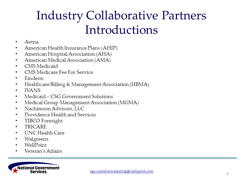 Industry Collaborative Partners Introductions 4 Aetna American Health Insurance Plans (AHIP) American Hospital Association (AHA) American Medical Association (AMA) CMS Medicaid CMS Medicare Fee For Service Emdeon Healthcare Billing & Management Association (HBMA) IVANS Medicaid – CSG Government Solutions Medical Group Management Association (MGMA) Nachimson Advisors, LLC Providence Health and Services TIBCO Foresight TRICARE UNC Health Care Walgreens WellPoint Veteran's Affairs ngs.compliancetesting@wellpoint.com
