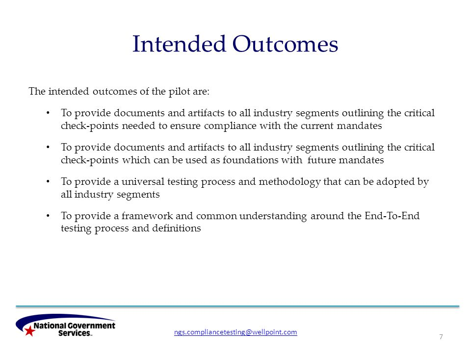 Intended Outcomes The intended outcomes of the pilot are: To provide documents and artifacts to all industry segments outlining the critical check-points needed to ensure compliance with the current mandates To provide documents and artifacts to all industry segments outlining the critical check-points which can be used as foundations with future mandates To provide a universal testing process and methodology that can be adopted by all industry segments To provide a framework and common understanding around the End-To-End testing process and definitions 7 ngs.compliancetesting@wellpoint.com