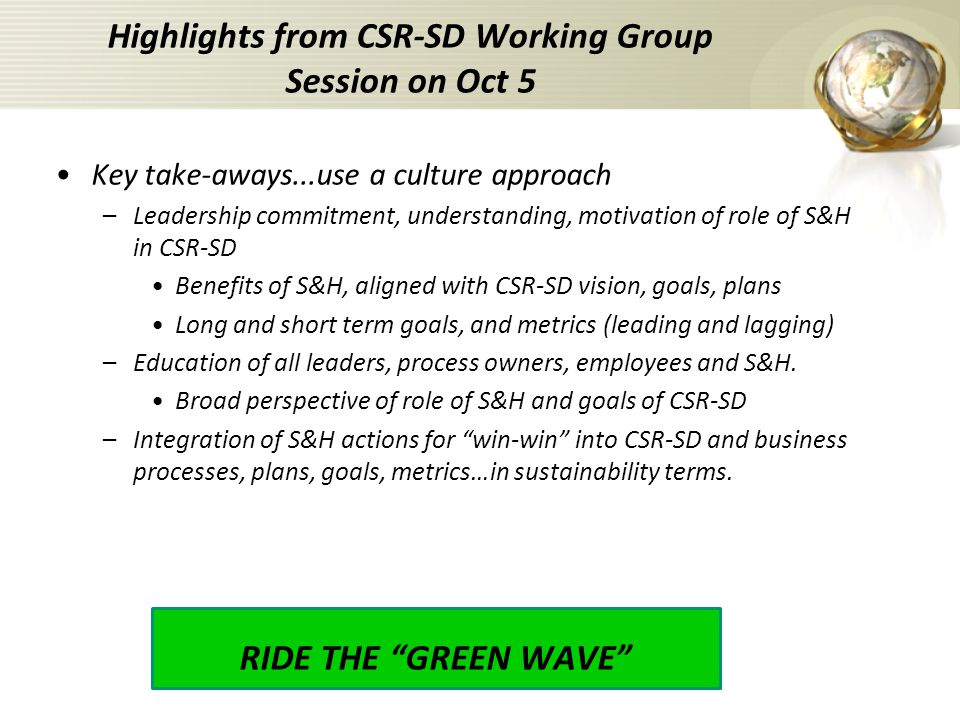 Key take-aways...use a culture approach –Leadership commitment, understanding, motivation of role of S&H in CSR-SD Benefits of S&H, aligned with CSR-SD vision, goals, plans Long and short term goals, and metrics (leading and lagging) –Education of all leaders, process owners, employees and S&H.