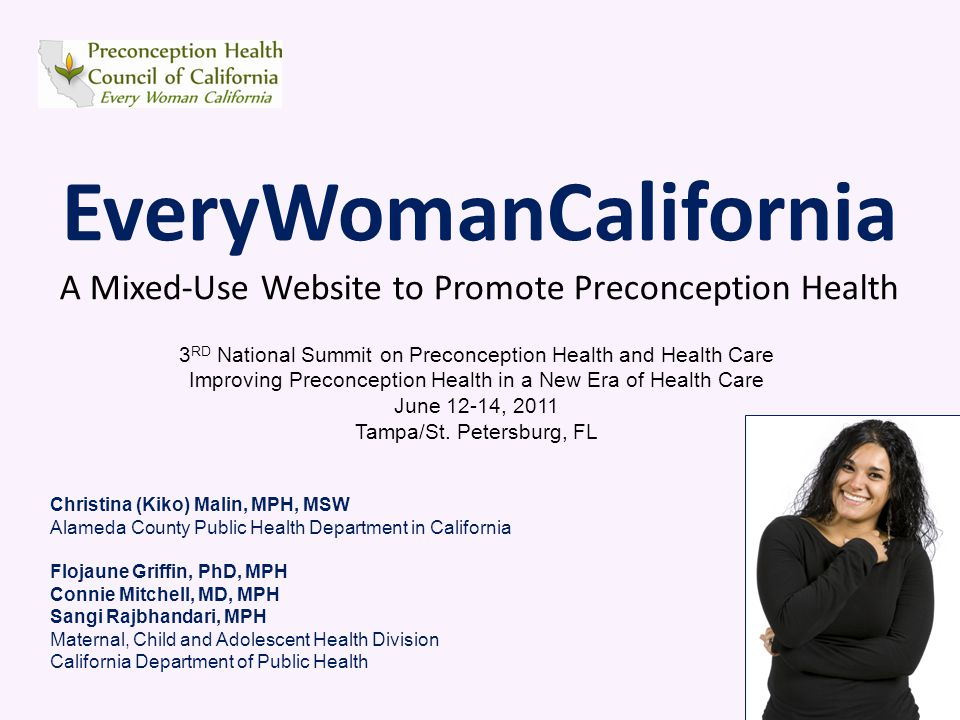 EveryWomanCalifornia A Mixed-Use Website to Promote Preconception Health 3 RD National Summit on Preconception Health and Health Care Improving Preconception Health in a New Era of Health Care June 12-14, 2011 Tampa/St.