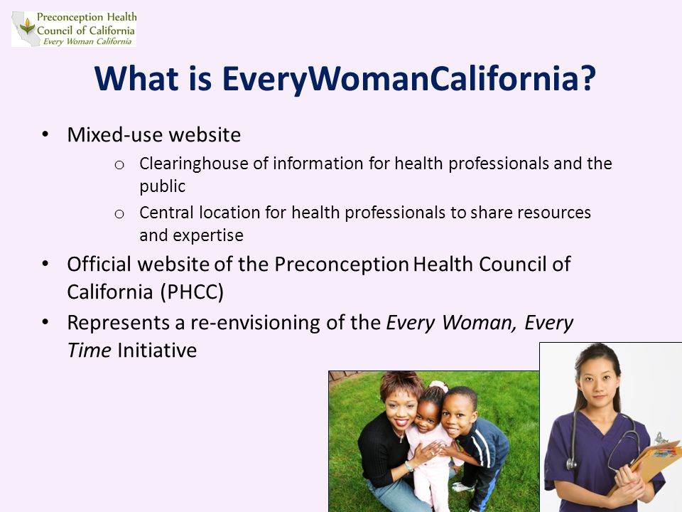 Mixed-use website o Clearinghouse of information for health professionals and the public o Central location for health professionals to share resources and expertise Official website of the Preconception Health Council of California (PHCC) Represents a re-envisioning of the Every Woman, Every Time Initiative What is EveryWomanCalifornia