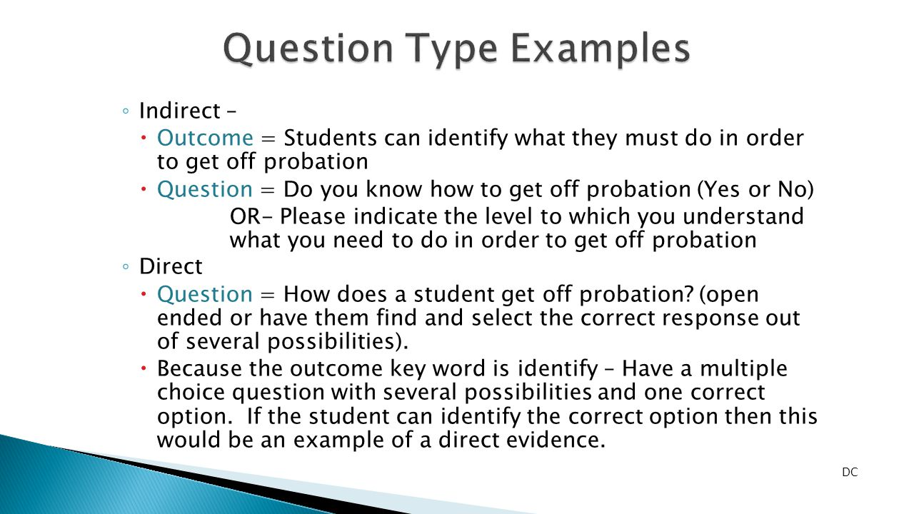 ◦ Indirect –  Outcome = Students can identify what they must do in order to get off probation  Question = Do you know how to get off probation (Yes or No) OR- Please indicate the level to which you understand what you need to do in order to get off probation ◦ Direct  Question = How does a student get off probation.
