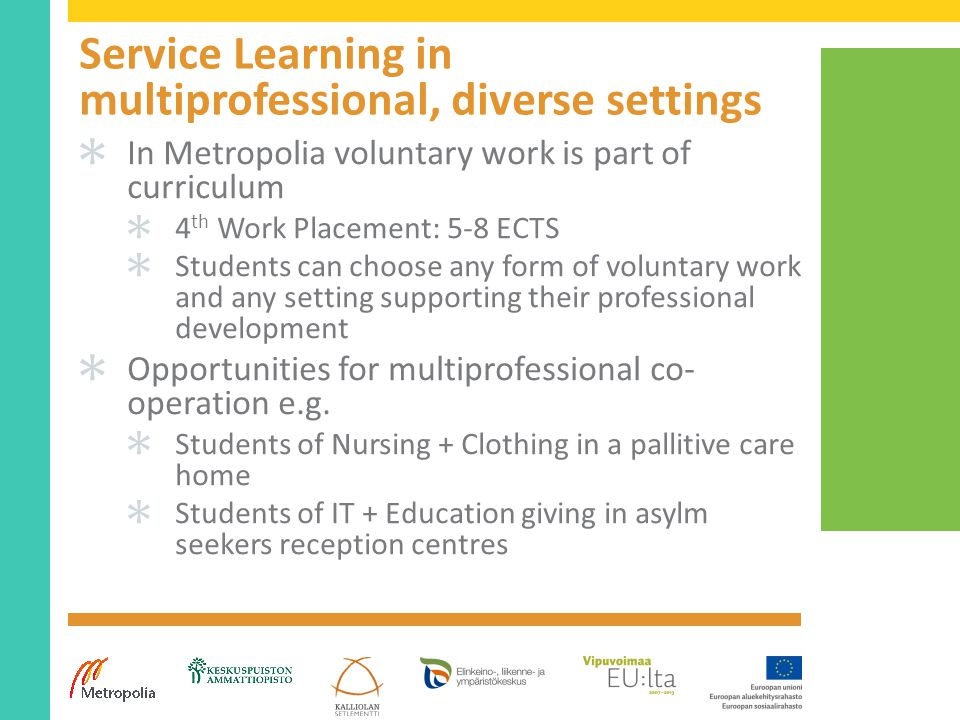 Service Learning in multiprofessional, diverse settings ✱ In Metropolia voluntary work is part of curriculum ✱ 4 th Work Placement: 5-8 ECTS ✱ Students can choose any form of voluntary work and any setting supporting their professional development ✱ Opportunities for multiprofessional co- operation e.g.