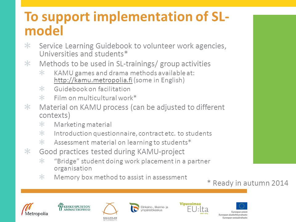 To support implementation of SL- model ✱ Service Learning Guidebook to volunteer work agencies, Universities and students* ✱ Methods to be used in SL-trainings/ group activities ✱ KAMU games and drama methods available at: http://kamu.metropolia.fi (some in English) http://kamu.metropolia.fi ✱ Guidebook on facilitation ✱ Film on multicultural work* ✱ Material on KAMU process (can be adjusted to different contexts) ✱ Marketing material ✱ Introduction questionnaire, contract etc.
