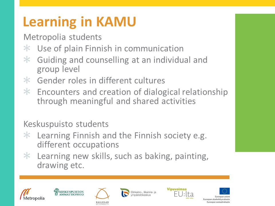 Learning in KAMU Metropolia students ✱ Use of plain Finnish in communication ✱ Guiding and counselling at an individual and group level ✱ Gender roles in different cultures ✱ Encounters and creation of dialogical relationship through meaningful and shared activities Keskuspuisto students ✱ Learning Finnish and the Finnish society e.g.