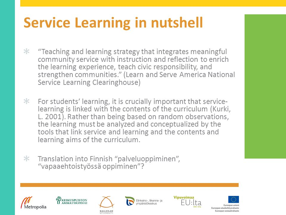 Service Learning in nutshell ✱ Teaching and learning strategy that integrates meaningful community service with instruction and reflection to enrich the learning experience, teach civic responsibility, and strengthen communities. (Learn and Serve America National Service Learning Clearinghouse) ✱ For students' learning, it is crucially important that service- learning is linked with the contents of the curriculum (Kurki, L.
