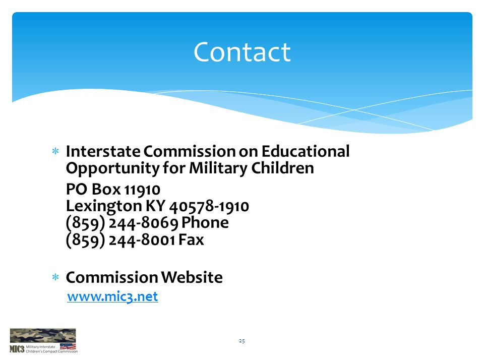  Interstate Commission on Educational Opportunity for Military Children PO Box 11910 Lexington KY 40578-1910 (859) 244-8069 Phone (859) 244-8001 Fax