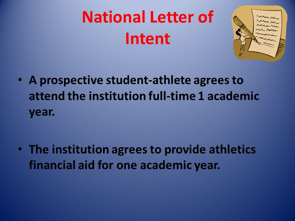 National Letter of Intent A prospective student-athlete agrees to attend the institution full-time 1 academic year. The institution agrees to provide