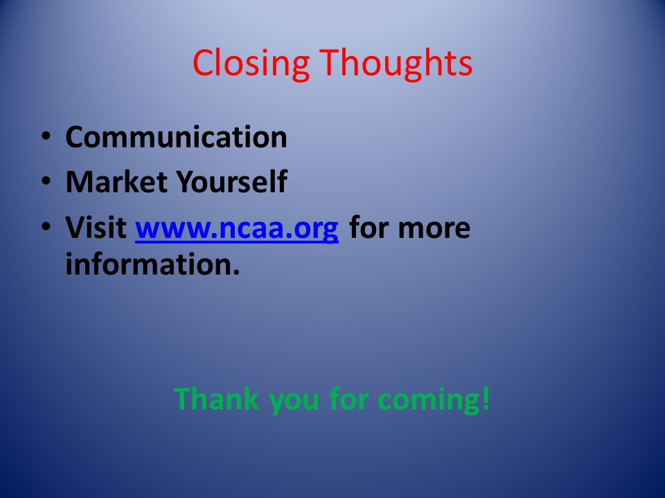 Closing Thoughts Communication Market Yourself Visit www.ncaa.org for more information.www.ncaa.org Thank you for coming!