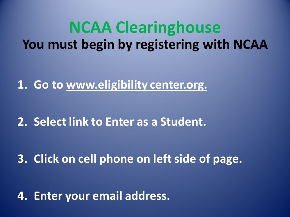 NCAA Clearinghouse You must begin by registering with NCAA 1.Go to www.eligibility center.org.