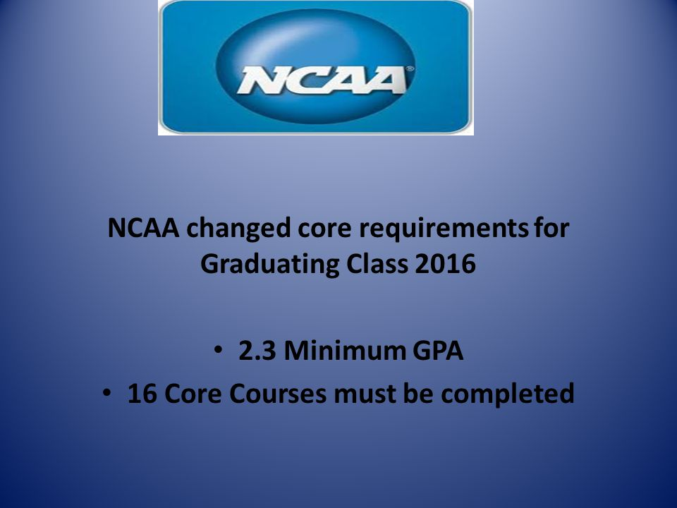 NCAA changed core requirements for Graduating Class 2016 2.3 Minimum GPA 16 Core Courses must be completed
