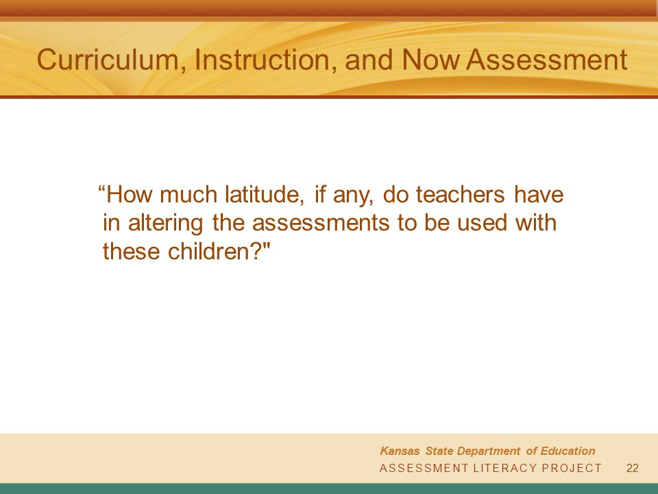 "ASSESSMENT LITERACY PROJECT Kansas State Department of Education ASSESSMENT LITERACY PROJECT Curriculum, Instruction, and Now Assessment 22 ""How much"