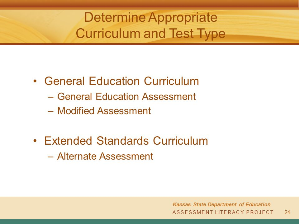 ASSESSMENT LITERACY PROJECT Kansas State Department of Education ASSESSMENT LITERACY PROJECT Determine Appropriate Curriculum and Test Type 24 General