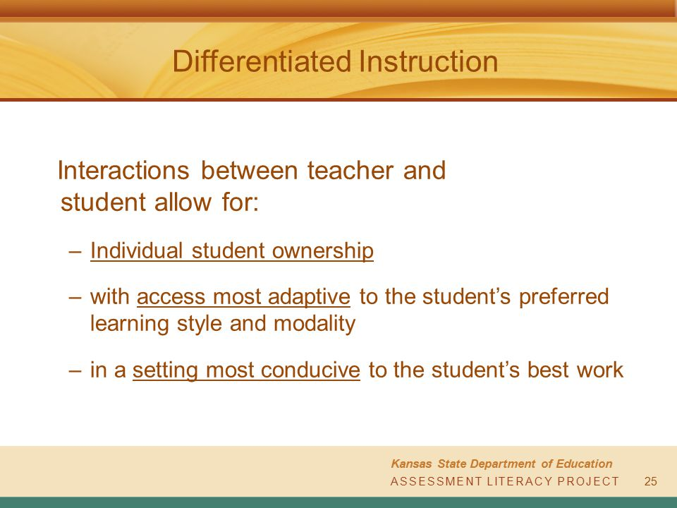 ASSESSMENT LITERACY PROJECT Kansas State Department of Education ASSESSMENT LITERACY PROJECT Differentiated Instruction 25 Interactions between teacher and student allow for: –Individual student ownership –with access most adaptive to the student's preferred learning style and modality –in a setting most conducive to the student's best work