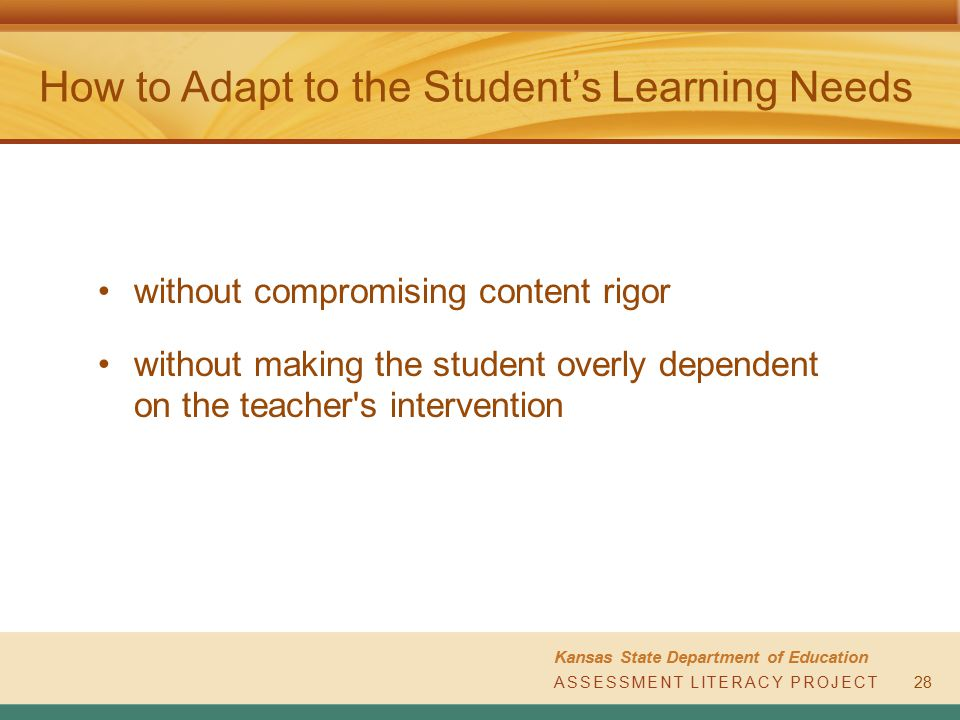 ASSESSMENT LITERACY PROJECT Kansas State Department of Education ASSESSMENT LITERACY PROJECT How to Adapt to the Student's Learning Needs 28 without c