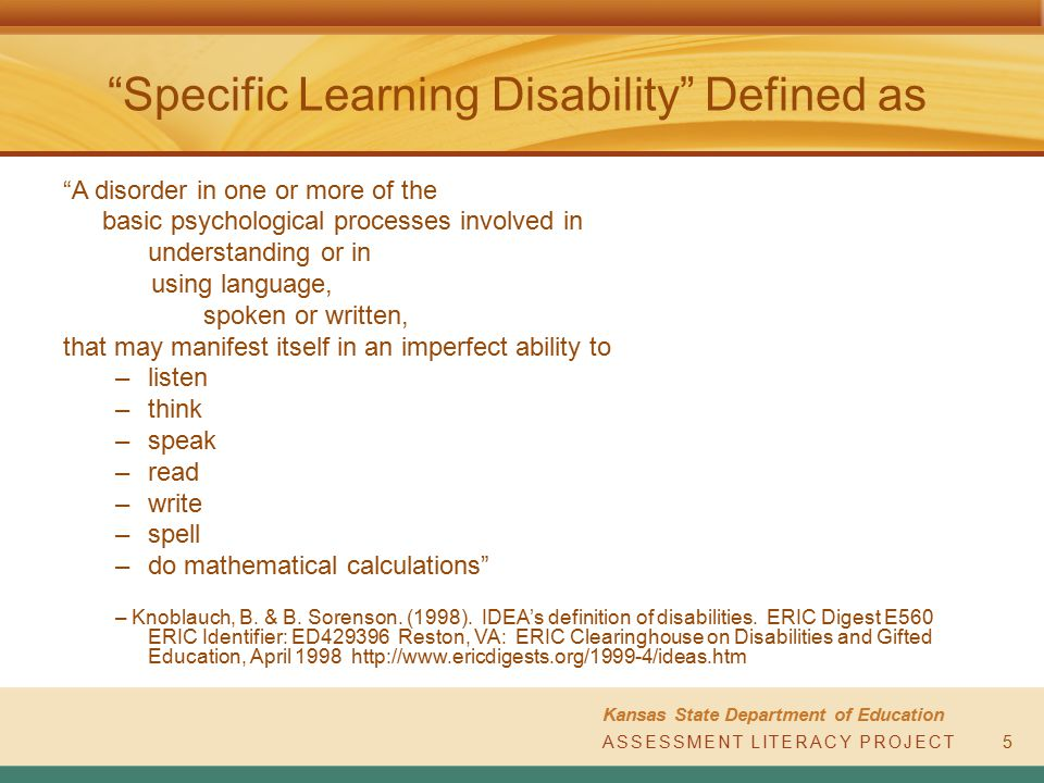 ASSESSMENT LITERACY PROJECT Kansas State Department of Education ASSESSMENT LITERACY PROJECT6 The Term Specific Learning Disabilities Does Include This term includes such conditions as –perceptual disabilities –brain injury –minimal brain dysfunction –Dyslexia –developmental aphasia. – Knoblauch, B.