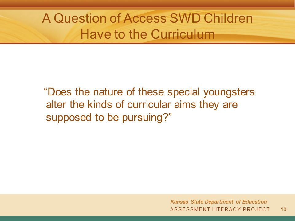 ASSESSMENT LITERACY PROJECT Kansas State Department of Education ASSESSMENT LITERACY PROJECT10 A Question of Access SWD Children Have to the Curriculu