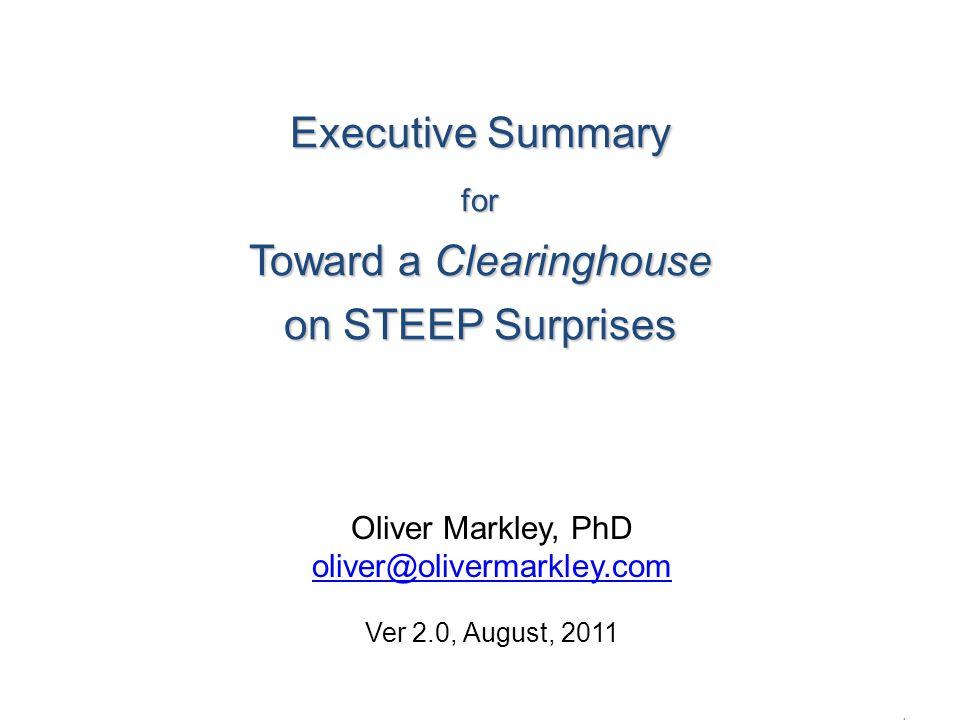 Executive Summary for Toward a Clearinghouse on STEEP Surprises Executive Summary for Toward a Clearinghouse on STEEP Surprises OliverMarkley.com 1 Oliver Markley, PhD oliver@olivermarkley.com Ver 2.0, August, 2011