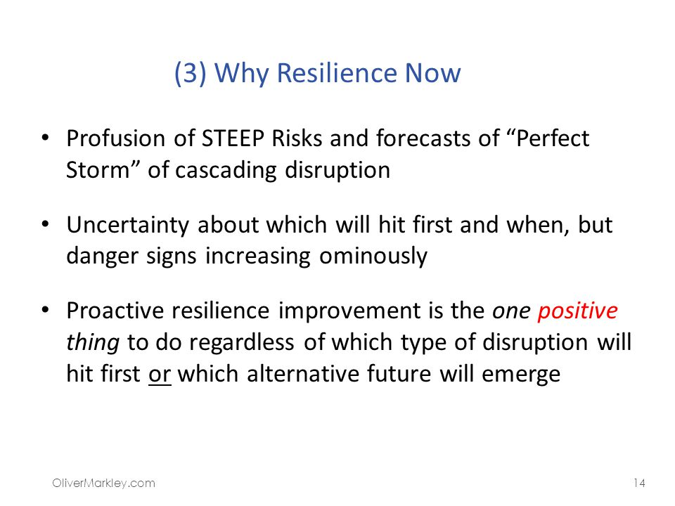 Summary: Why Resilience Is Now a Critical Need Profusion of STEEP Risks and forecasts of Perfect Storm of cascading disruption Uncertainty about which will hit first and when, but danger signs increasing ominously Proactive resilience improvement is the one positive thing to do regardless of which type of disruption will hit first or which alternative future will emerge OliverMarkley.com14 (3) Why Resilience Now