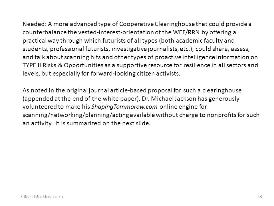 OliverMarkley.com18 Needed: A more advanced type of Cooperative Clearinghouse that could provide a counterbalance the vested-interest-orientation of the WEF/RRN by offering a practical way through which futurists of all types (both academic faculty and students, professional futurists, investigative journalists, etc.), could share, assess, and talk about scanning hits and other types of proactive intelligence information on TYPE II Risks & Opportunities as a supportive resource for resilience in all sectors and levels, but especially for forward-looking citizen activists.