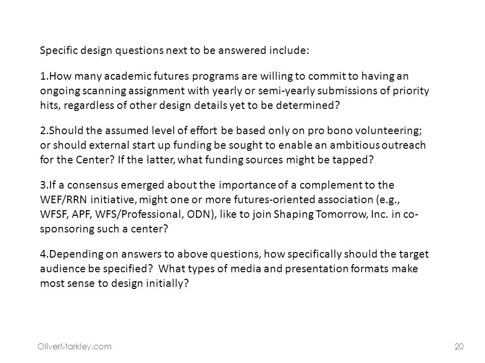 OliverMarkley.com20 Specific design questions next to be answered include: 1.How many academic futures programs are willing to commit to having an ongoing scanning assignment with yearly or semi-yearly submissions of priority hits, regardless of other design details yet to be determined.