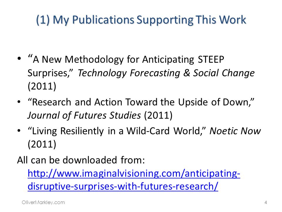 (1) My Publications Supporting This Work A New Methodology for Anticipating STEEP Surprises, Technology Forecasting & Social Change (2011) Research and Action Toward the Upside of Down, Journal of Futures Studies (2011) Living Resiliently in a Wild-Card World, Noetic Now (2011) All can be downloaded from: http://www.imaginalvisioning.com/anticipating- disruptive-surprises-with-futures-research/ http://www.imaginalvisioning.com/anticipating- disruptive-surprises-with-futures-research/ OliverMarkley.com4