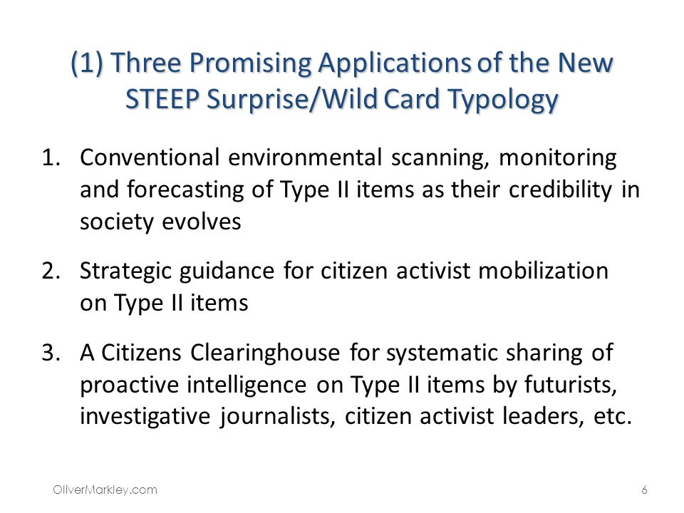 (1) Three Promising Applications of the New STEEP Surprise/Wild Card Typology 1.Conventional environmental scanning, monitoring and forecasting of Type II items as their credibility in society evolves 2.Strategic guidance for citizen activist mobilization on Type II items 3.A Citizens Clearinghouse for systematic sharing of proactive intelligence on Type II items by futurists, investigative journalists, citizen activist leaders, etc.
