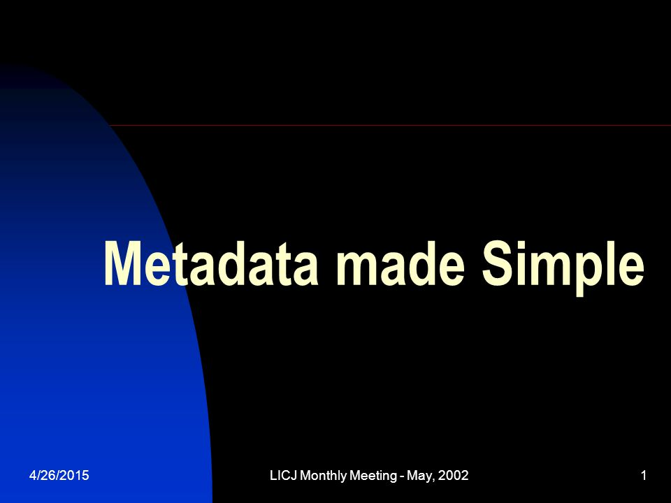 4/26/2015LICJ Monthly Meeting - May, 20021 Metadata made Simple