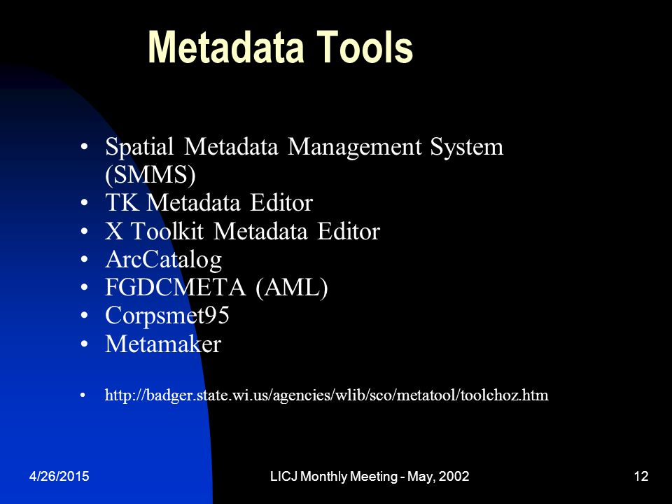 4/26/2015LICJ Monthly Meeting - May, 200212 Metadata Tools Spatial Metadata Management System (SMMS) TK Metadata Editor X Toolkit Metadata Editor ArcCatalog FGDCMETA (AML) Corpsmet95 Metamaker http://badger.state.wi.us/agencies/wlib/sco/metatool/toolchoz.htm