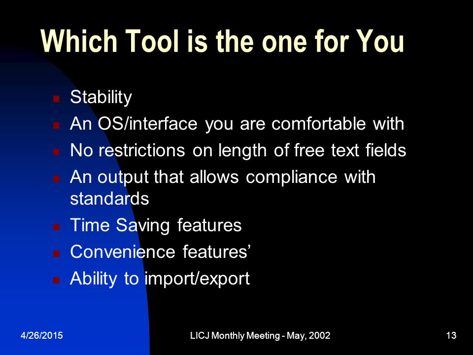 4/26/2015LICJ Monthly Meeting - May, 200213 Which Tool is the one for You Stability An OS/interface you are comfortable with No restrictions on length of free text fields An output that allows compliance with standards Time Saving features Convenience features' Ability to import/export