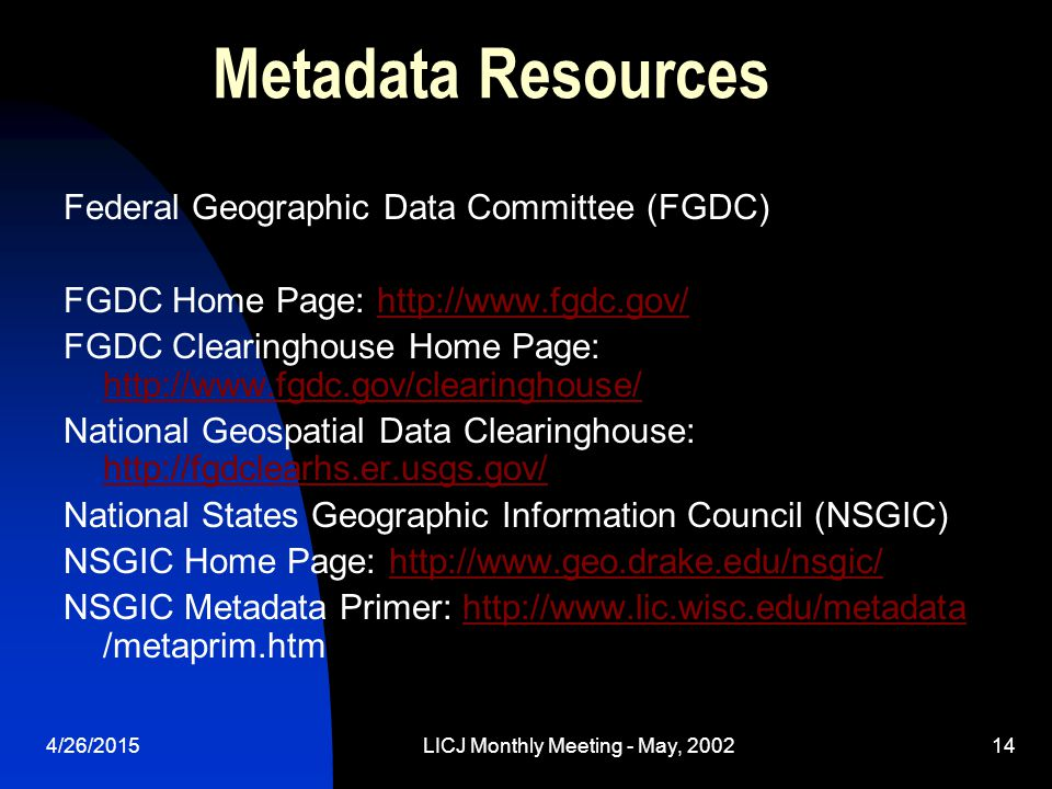 4/26/2015LICJ Monthly Meeting - May, 200214 Metadata Resources Federal Geographic Data Committee (FGDC) FGDC Home Page: http://www.fgdc.gov/http://www