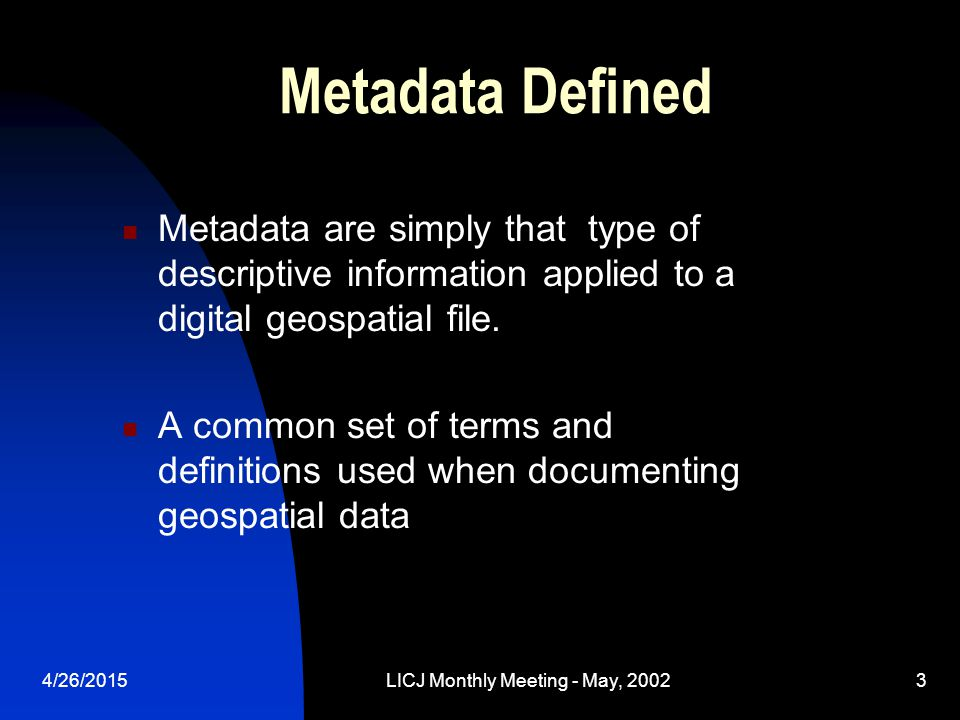 4/26/2015LICJ Monthly Meeting - May, 20023 Metadata Defined Metadata are simply that type of descriptive information applied to a digital geospatial file.